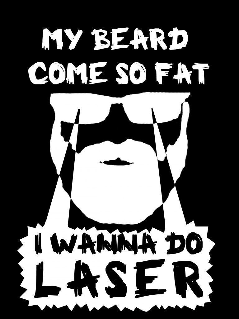 My Beard Come So Fat, I Wanna Do Laser